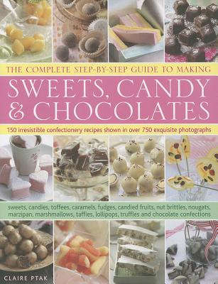 The Complete Step-by-Step Guide to Making Sweets, Candy & Chocolates By Ptak, Claire